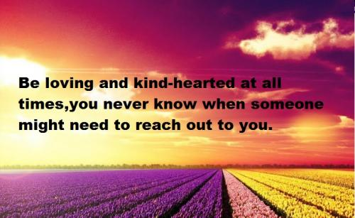 Be loving and kind-hearted at all times, you never know when someone might need to reach out to you.