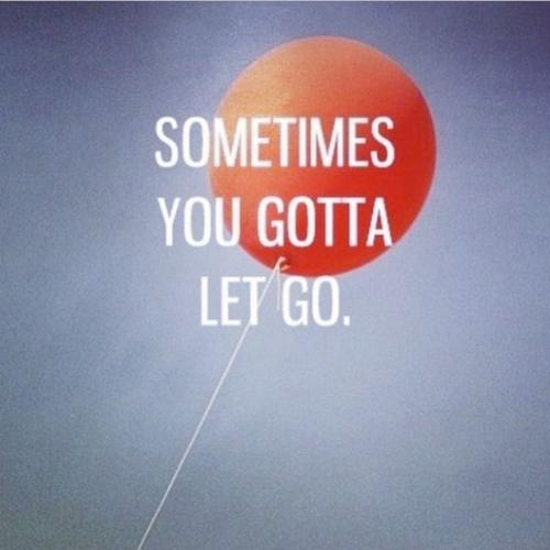 Sometimes you gotta let go.