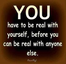 You have to be real with yourself, before you can be real with anyone else.