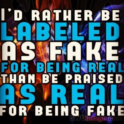 I'd rather be labeled as fake for being real. Than be praised as real for being fake.