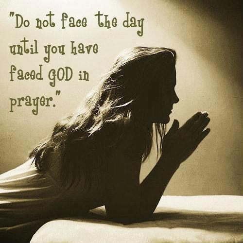Do not face the day, Until you have faced god in prayer.
