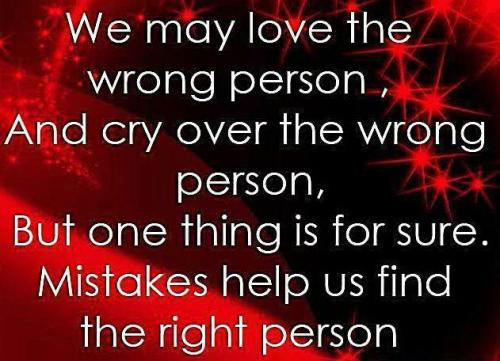 We may love the wrong person, and cry over the wrong person, But one thing is for sure. Mistakes help us find the right person.