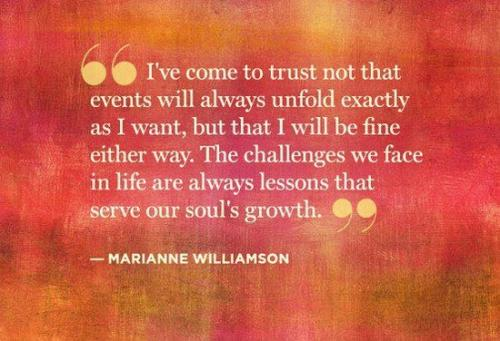 I've come to trust not that events will always unfold exactly as I want, but that I will be fine either way. The challenges we face in life are always lessons that serve our soul's growth.