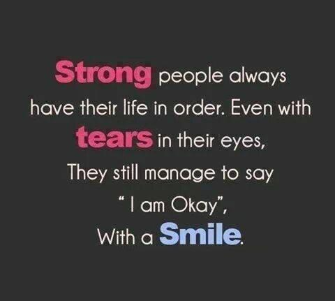 Strong people always have their life in order. Even with tears in their eyes, they still manage to say ' I am okay,' with a Smile