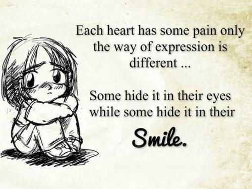 Each heart has some pain only the way of expression is different... Some hide it in their eyes while some hide it in their Smile.