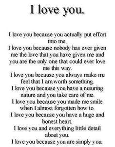 I love you because you actually put effort into me. I love you because nobody has ever given me the love that you have given me and you are the only one that could ever love me this way. I love you because you always make me feel that I am worth something. I love you because you have a nurturing nature and you take care of me. I love you because you made me smile when I almost forgotten how to. I love you because you have a huge and honest heart. I love you and every little thing about you. I love you because you are simply you.