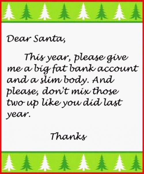 Dear Santa,  This year, please give me a big fat bank account and a slim body. And please, don't mix those two up like you did last year.  Thanks,