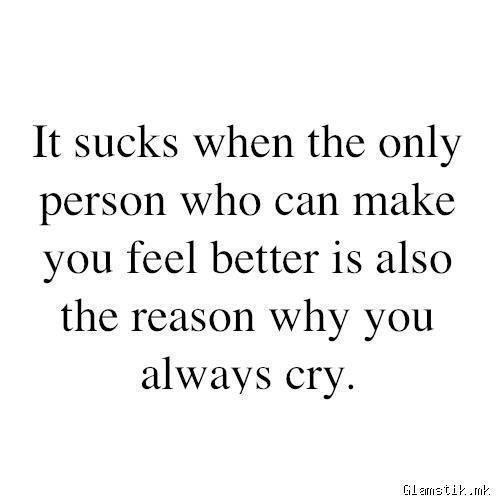 It sucks when the only person who can make you feel better is also the reason why you always cry