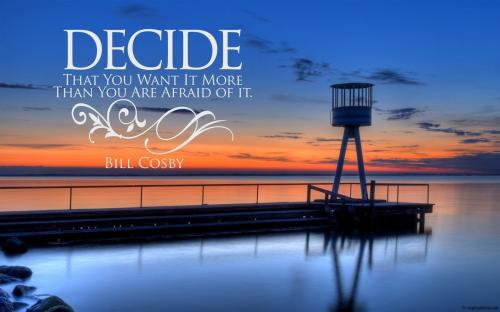 Decide that you want more than you are afraid of it!