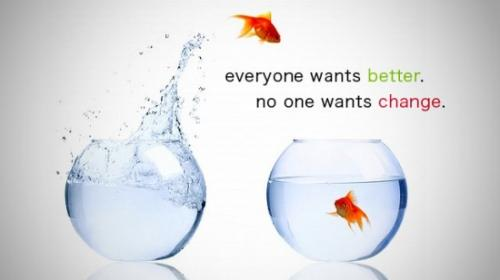 Everyone wants better, no one wants change.