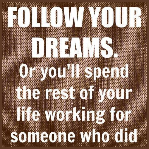 Follow  your dreams... or you'll be spend the rest of your life working for someone who did!