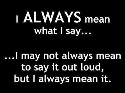 I always mean what I say... I may not always mean to say it loud, but I always meant it!!