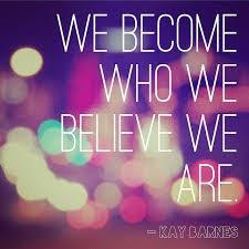 We become who we believe we are.