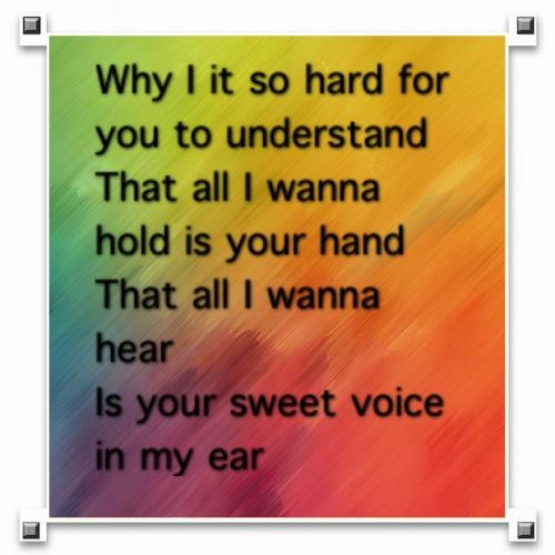 Why is it so hard for you to understand, that all I wanna hold is your hand. That all I wanna hear is your sweet voice in my ear.