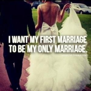 I want my first marriage. To be my only marriage.