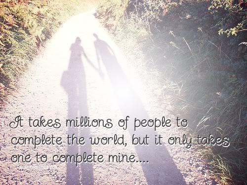 It takes a million people to complete the world, but it only takes one to complete mine.