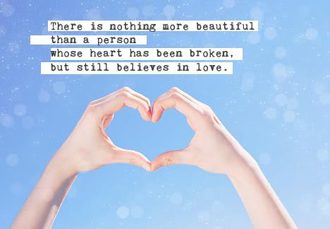 There is nothing more beautiful than a persons whose heart has been broken, but still believes in love.
