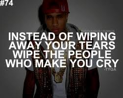 Instead of wiping away your tears, wipe the people who make you cry.