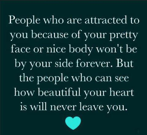 People who are attracted to you because of your pretty face and nice body won't be by your side forever. But people who can see how beautiful your heart is will never leave you.