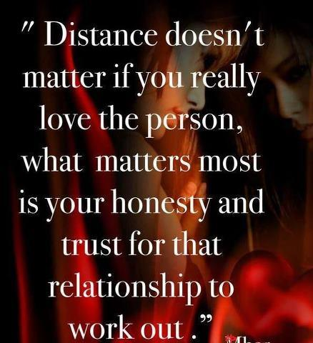 Distance doesnt matter if u really love the person, what matter ...