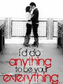 I will do anything to be your everything...