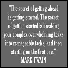 The secret of getting ahead is getting started,the secret of getting started is your complex overwhelming tasks into manageable tasks and then starting on the first one.