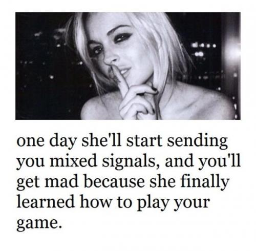 One day she'll start sending you mixed signals,and you'll get mad because she finally learned how to play your game.