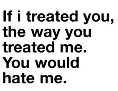 If I treated you, the way you treated me ... you would hate me.