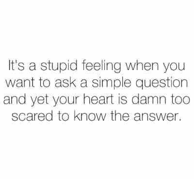 It's a stupid feeling when you want to ask a simple question and yet your heart is damn too scared to know the answer .