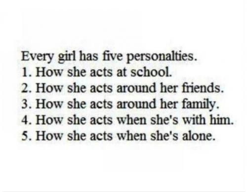Every girl has five personalties. 1.How she acts at school. 2.How she acts around her friends. 3. How she acts around family. 4. How she acts when she is with him. 5.How she acts when she's alone.