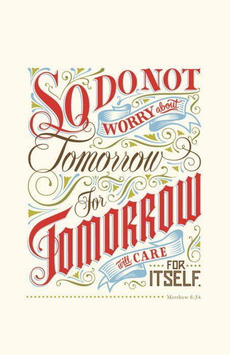 Matthew 6:34; So do not worry about tomorrow, for tomorrow will care for itself...