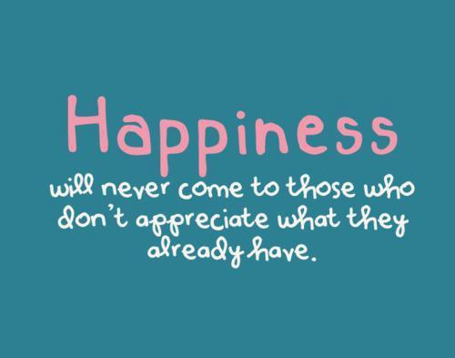 Happiness will never come to those who dont appreciate what they already have
