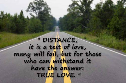 Distance, it is a test of love, many will fail, but for those who can withstand it have the answer: true love.