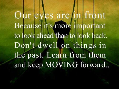 Our eyes are in front because it is better to look ahead than to look back. Don't dwell on things on the past.  Learn from them and keep moving forward..