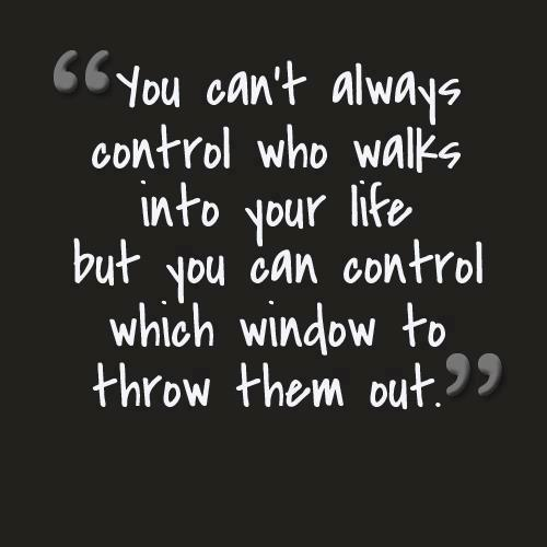 You can't always control who walks into your life but you can control which window to throw them out.