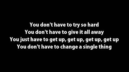 You don't have to try so hard. You don't have to give it all away You just have to get up, get up, get up, get up, You don't have to change a single thing.