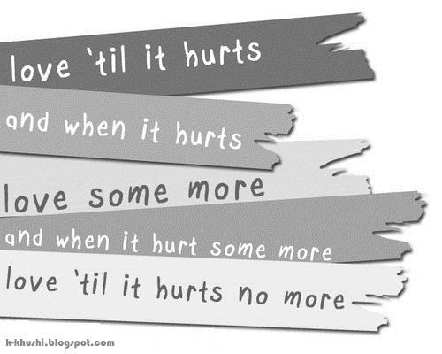 Love till it hurts, and when it hurts Love some more, and when it hurt some more Love till it hurt no more.