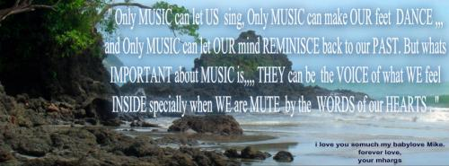 Only MUSIC can let US sing, Only MUSIC can make OUR feet DANCE,,, and Only MUSIC can let OUR mind REMINISCE back to our PAST. But whats IMPORTANT about MUSIC is,,, They can be the VOICE of what WE feel INSIDE specially when WE are MUTE by the WORDS of our HEART.
