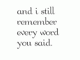 Yeah I still remember everything you said. :/
