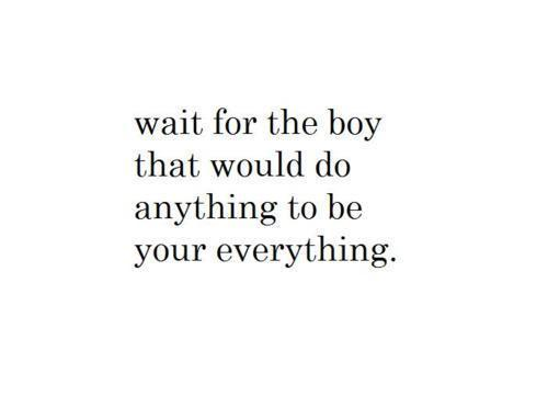 Wait for the boy that would do anything to be your everything.