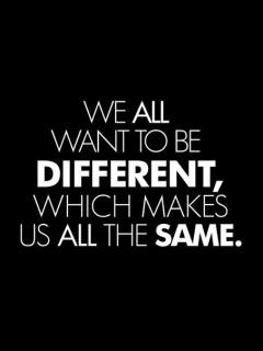We All Want To Be Different Which Makes Us All The Same.