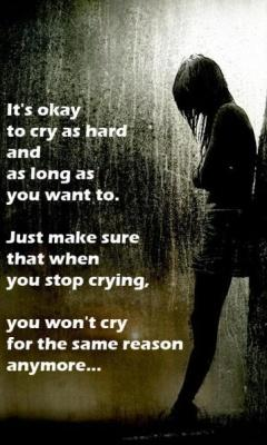 Its Okay To Cry As Hard And As Long As You Want To Just Make Sure That When You Stop Crying you wont Cry For The Same Reason Anymore !!
