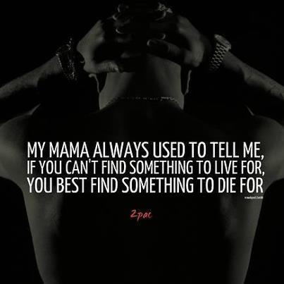 My Mama always use to tell me, If you can't find something to live for, you best find something to die for.