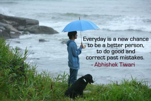 Everyday is a new chance to be a better person, to do good and correct past mistakes.