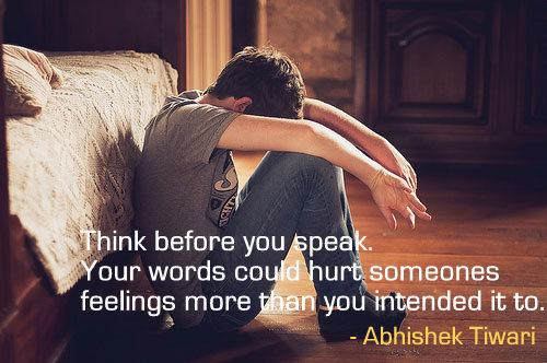 Think before you speak.Your words could hurt someones feelings more than you intended it to.