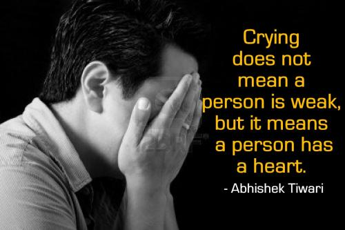 Crying does not mean a person is weak, but it means a person has a heart.