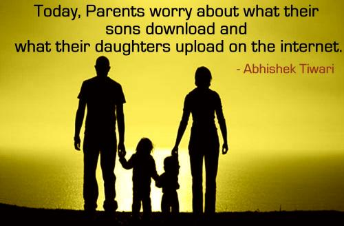 Today, Parents worry about what their sons download and what their daughters upload on the internet.