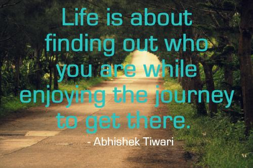 Life is about finding out who you are while enjoying the journey to get there.