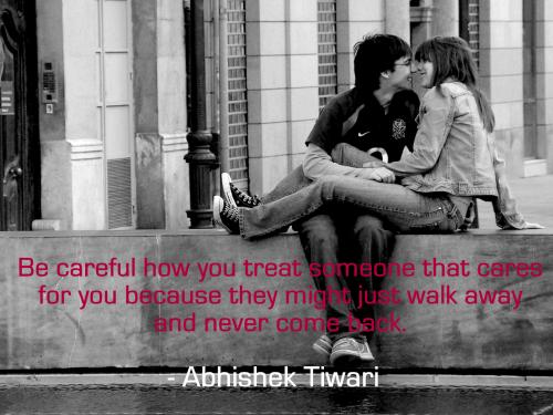 Be careful how you treat someone that cares for you because they might just walk away and never come back.