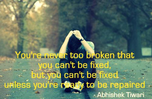 You're never too broken that you can't be fixed, but you can't be fixed unless you're ready to be repaired!